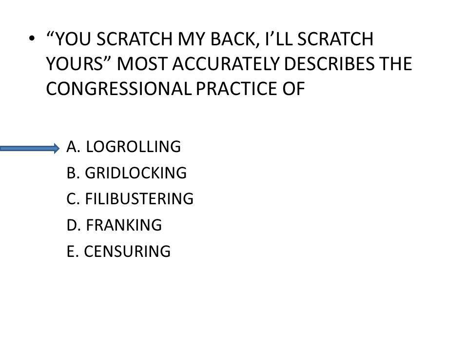 YOU SCRATCH MY BACK, ILL SCRATCH YOURS MOST ACCURATELY DESCRIBES THE CONGRESSIONAL PRACTICE OF A. LOGROLLING B. GRIDLOCKING C. FILIBUSTERING D. FRANKI