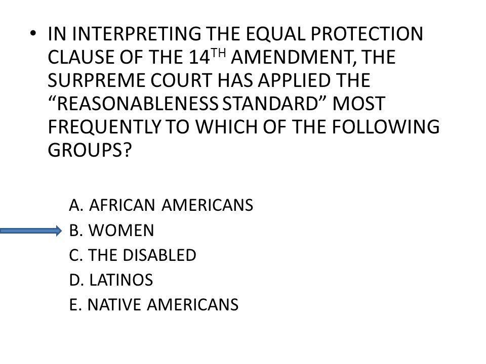 IN INTERPRETING THE EQUAL PROTECTION CLAUSE OF THE 14 TH AMENDMENT, THE SURPREME COURT HAS APPLIED THE REASONABLENESS STANDARD MOST FREQUENTLY TO WHICH OF THE FOLLOWING GROUPS.