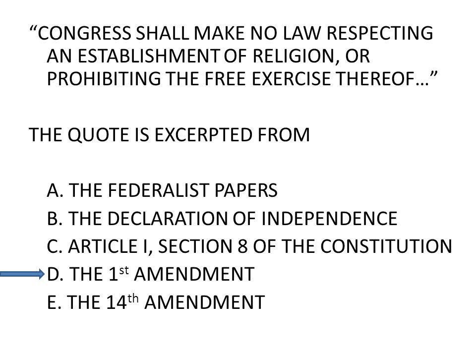 CONGRESS SHALL MAKE NO LAW RESPECTING AN ESTABLISHMENT OF RELIGION, OR PROHIBITING THE FREE EXERCISE THEREOF… THE QUOTE IS EXCERPTED FROM A. THE FEDER