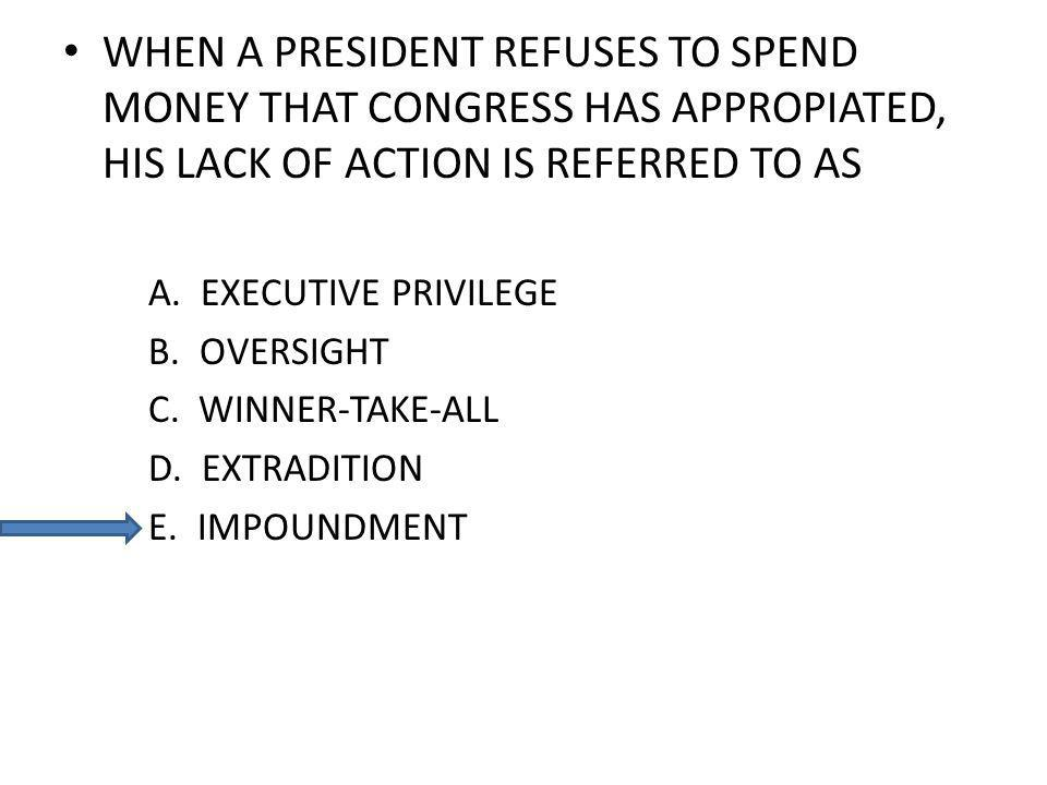 WHEN A PRESIDENT REFUSES TO SPEND MONEY THAT CONGRESS HAS APPROPIATED, HIS LACK OF ACTION IS REFERRED TO AS A. EXECUTIVE PRIVILEGE B. OVERSIGHT C. WIN