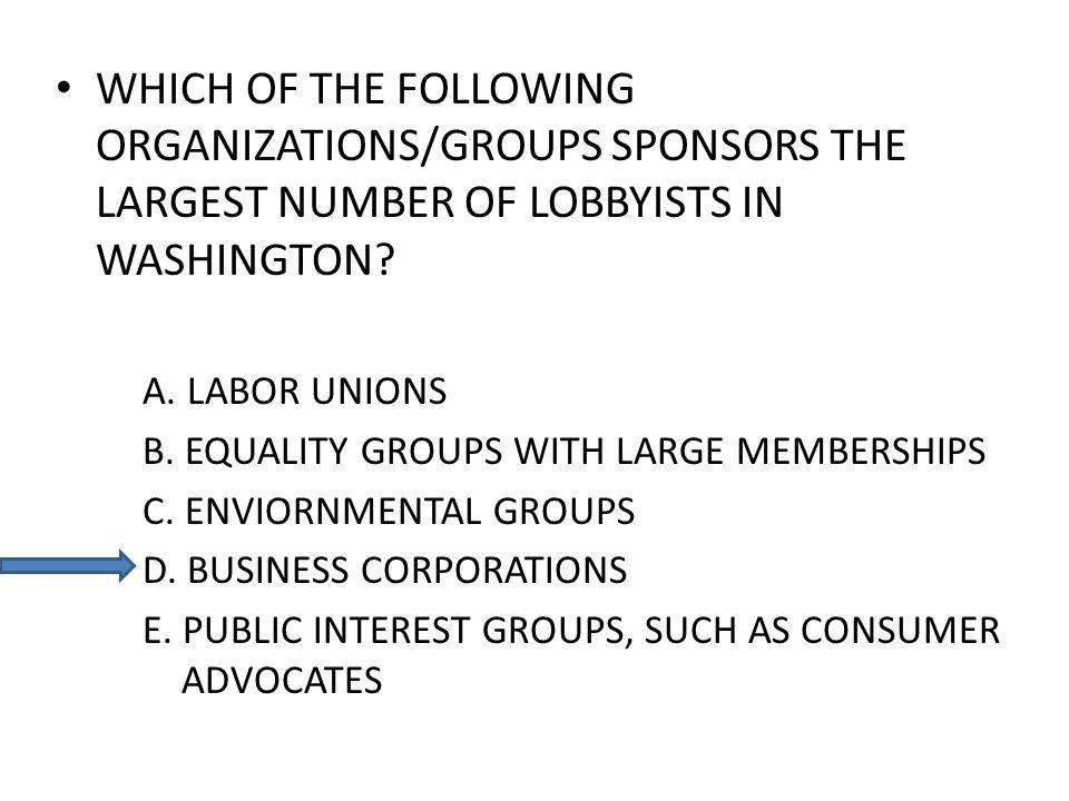 WHICH OF THE FOLLOWING ORGANIZATIONS/GROUPS SPONSORS THE LARGEST NUMBER OF LOBBYISTS IN WASHINGTON? A. LABOR UNIONS B. EQUALITY GROUPS WITH LARGE MEMB