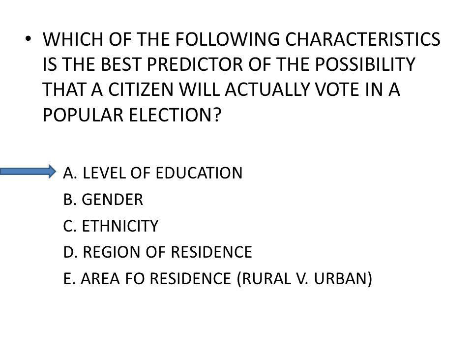 WHICH OF THE FOLLOWING CHARACTERISTICS IS THE BEST PREDICTOR OF THE POSSIBILITY THAT A CITIZEN WILL ACTUALLY VOTE IN A POPULAR ELECTION? A. LEVEL OF E
