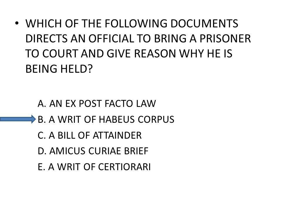 WHICH OF THE FOLLOWING DOCUMENTS DIRECTS AN OFFICIAL TO BRING A PRISONER TO COURT AND GIVE REASON WHY HE IS BEING HELD? A. AN EX POST FACTO LAW B. A W