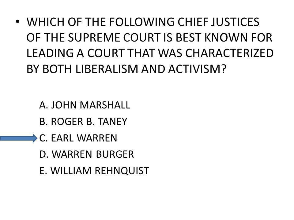 WHICH OF THE FOLLOWING CHIEF JUSTICES OF THE SUPREME COURT IS BEST KNOWN FOR LEADING A COURT THAT WAS CHARACTERIZED BY BOTH LIBERALISM AND ACTIVISM? A