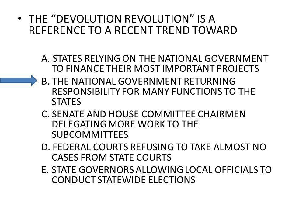 THE DEVOLUTION REVOLUTION IS A REFERENCE TO A RECENT TREND TOWARD A. STATES RELYING ON THE NATIONAL GOVERNMENT TO FINANCE THEIR MOST IMPORTANT PROJECT