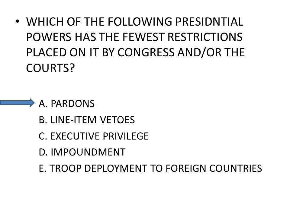WHICH OF THE FOLLOWING PRESIDNTIAL POWERS HAS THE FEWEST RESTRICTIONS PLACED ON IT BY CONGRESS AND/OR THE COURTS.