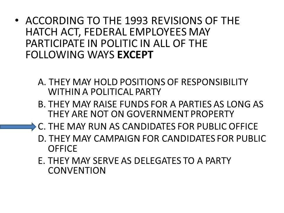 ACCORDING TO THE 1993 REVISIONS OF THE HATCH ACT, FEDERAL EMPLOYEES MAY PARTICIPATE IN POLITIC IN ALL OF THE FOLLOWING WAYS EXCEPT A. THEY MAY HOLD PO