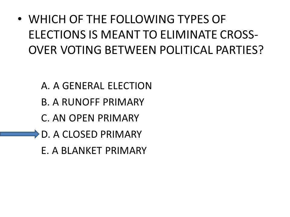 WHICH OF THE FOLLOWING TYPES OF ELECTIONS IS MEANT TO ELIMINATE CROSS- OVER VOTING BETWEEN POLITICAL PARTIES? A. A GENERAL ELECTION B. A RUNOFF PRIMAR