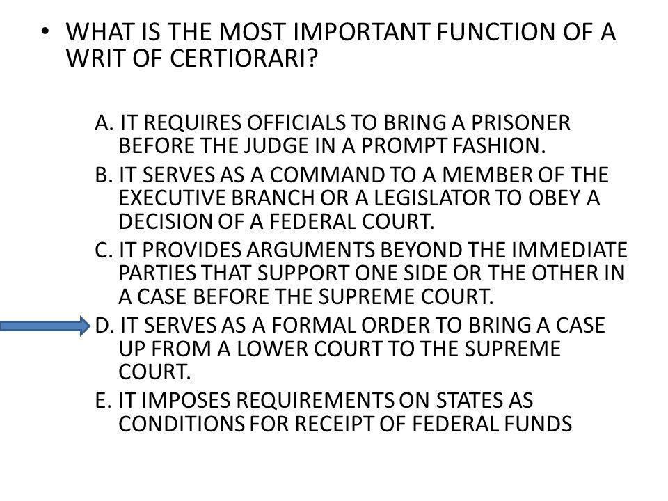 WHAT IS THE MOST IMPORTANT FUNCTION OF A WRIT OF CERTIORARI? A. IT REQUIRES OFFICIALS TO BRING A PRISONER BEFORE THE JUDGE IN A PROMPT FASHION. B. IT