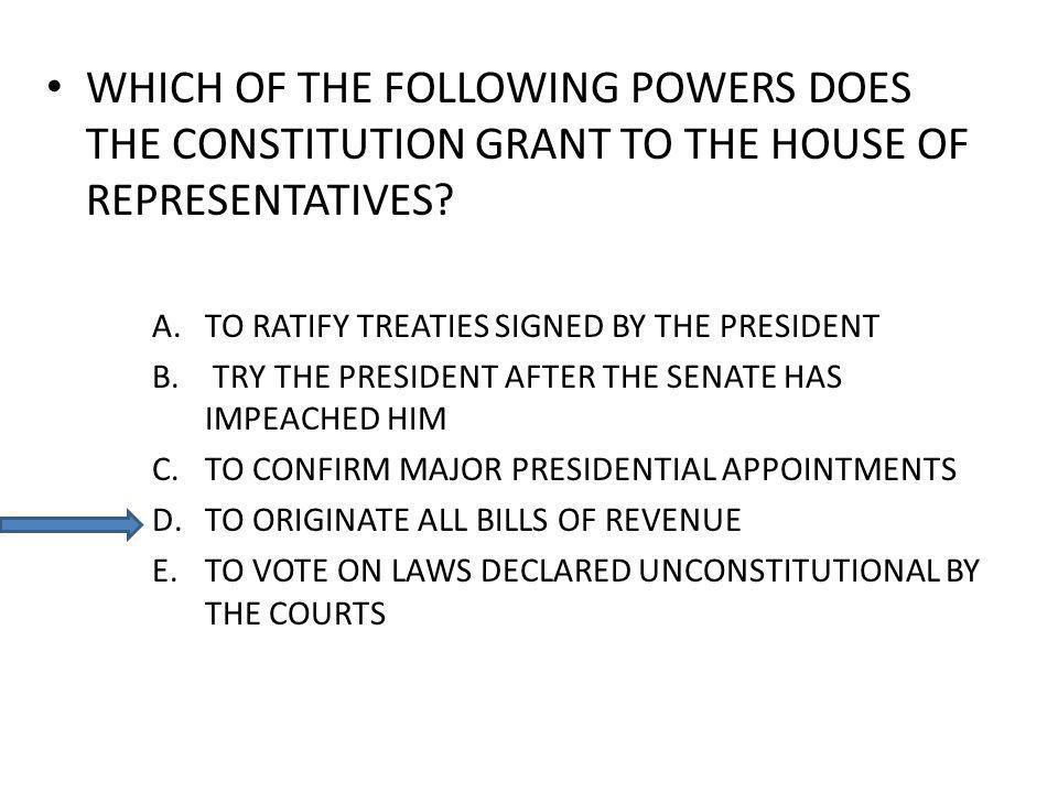 WHICH OF THE FOLLOWING POWERS DOES THE CONSTITUTION GRANT TO THE HOUSE OF REPRESENTATIVES? A.TO RATIFY TREATIES SIGNED BY THE PRESIDENT B. TRY THE PRE
