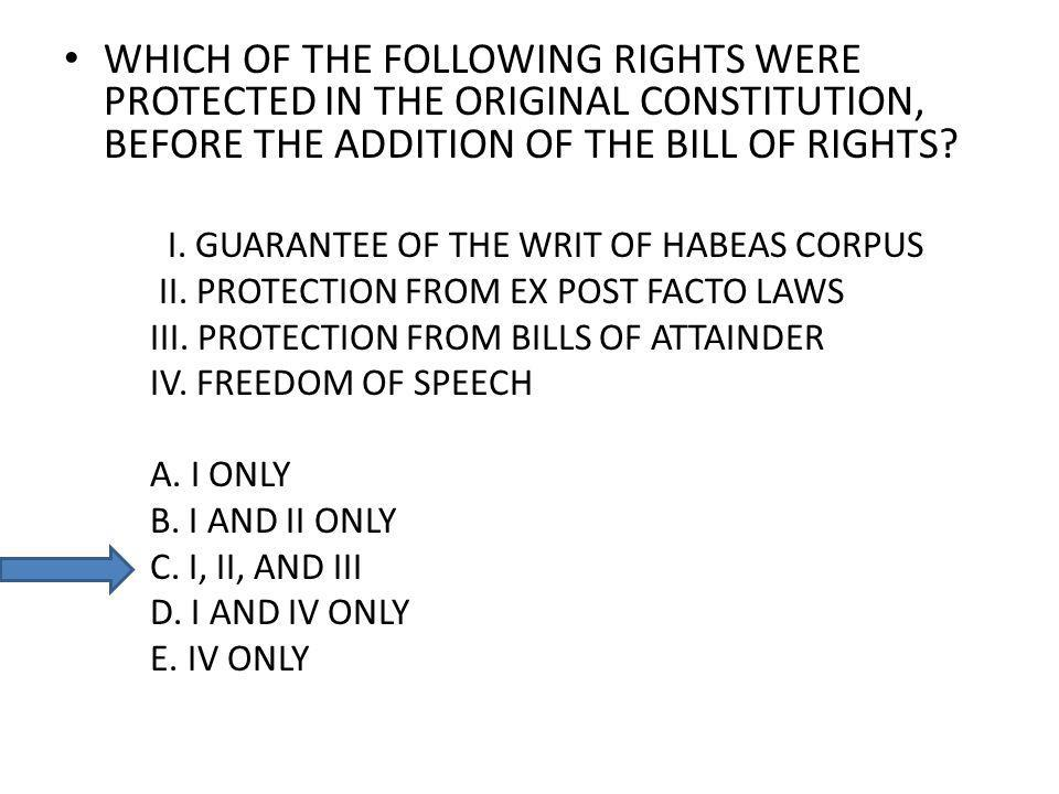 WHICH OF THE FOLLOWING RIGHTS WERE PROTECTED IN THE ORIGINAL CONSTITUTION, BEFORE THE ADDITION OF THE BILL OF RIGHTS? I. GUARANTEE OF THE WRIT OF HABE