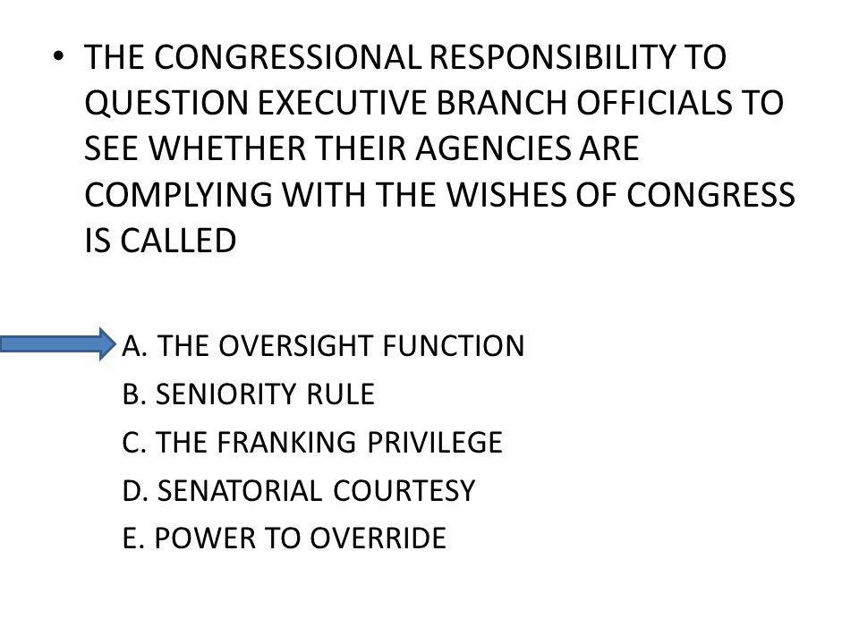 THE CONGRESSIONAL RESPONSIBILITY TO QUESTION EXECUTIVE BRANCH OFFICIALS TO SEE WHETHER THEIR AGENCIES ARE COMPLYING WITH THE WISHES OF CONGRESS IS CALLED A.
