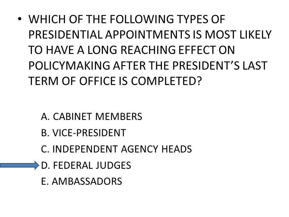 WHICH OF THE FOLLOWING TYPES OF PRESIDENTIAL APPOINTMENTS IS MOST LIKELY TO HAVE A LONG REACHING EFFECT ON POLICYMAKING AFTER THE PRESIDENTS LAST TERM OF OFFICE IS COMPLETED.