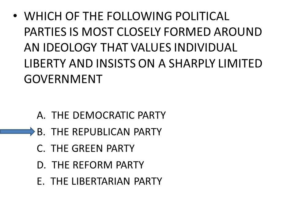 WHICH OF THE FOLLOWING POLITICAL PARTIES IS MOST CLOSELY FORMED AROUND AN IDEOLOGY THAT VALUES INDIVIDUAL LIBERTY AND INSISTS ON A SHARPLY LIMITED GOV