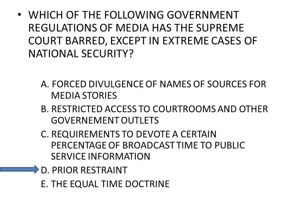 WHICH OF THE FOLLOWING GOVERNMENT REGULATIONS OF MEDIA HAS THE SUPREME COURT BARRED, EXCEPT IN EXTREME CASES OF NATIONAL SECURITY? A. FORCED DIVULGENC