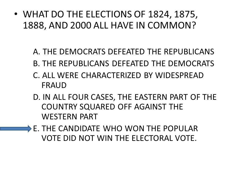WHAT DO THE ELECTIONS OF 1824, 1875, 1888, AND 2000 ALL HAVE IN COMMON? A. THE DEMOCRATS DEFEATED THE REPUBLICANS B. THE REPUBLICANS DEFEATED THE DEMO