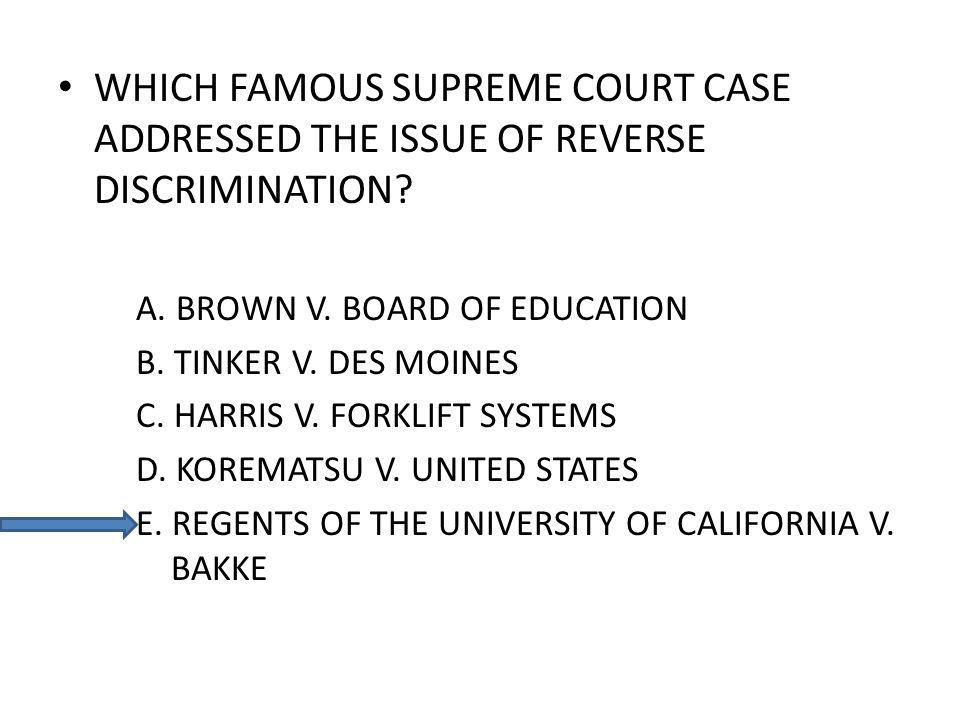 WHICH FAMOUS SUPREME COURT CASE ADDRESSED THE ISSUE OF REVERSE DISCRIMINATION? A. BROWN V. BOARD OF EDUCATION B. TINKER V. DES MOINES C. HARRIS V. FOR