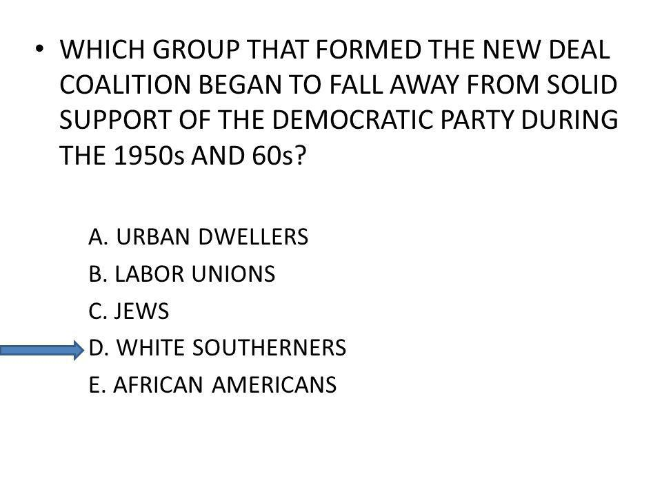 WHICH GROUP THAT FORMED THE NEW DEAL COALITION BEGAN TO FALL AWAY FROM SOLID SUPPORT OF THE DEMOCRATIC PARTY DURING THE 1950s AND 60s? A. URBAN DWELLE