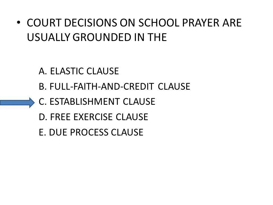 COURT DECISIONS ON SCHOOL PRAYER ARE USUALLY GROUNDED IN THE A. ELASTIC CLAUSE B. FULL-FAITH-AND-CREDIT CLAUSE C. ESTABLISHMENT CLAUSE D. FREE EXERCIS