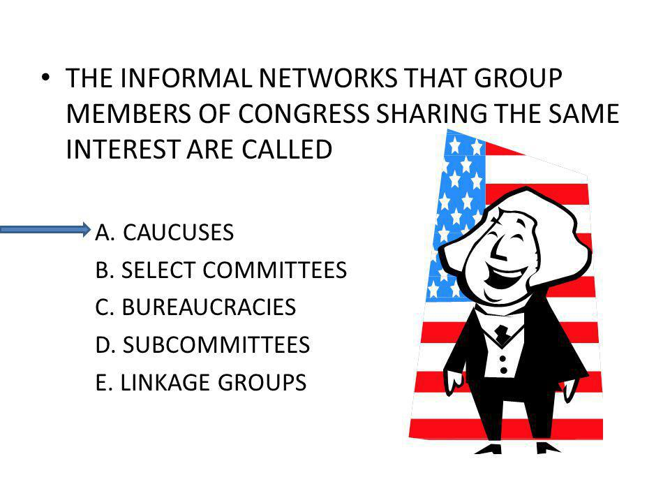 THE INFORMAL NETWORKS THAT GROUP MEMBERS OF CONGRESS SHARING THE SAME INTEREST ARE CALLED A.