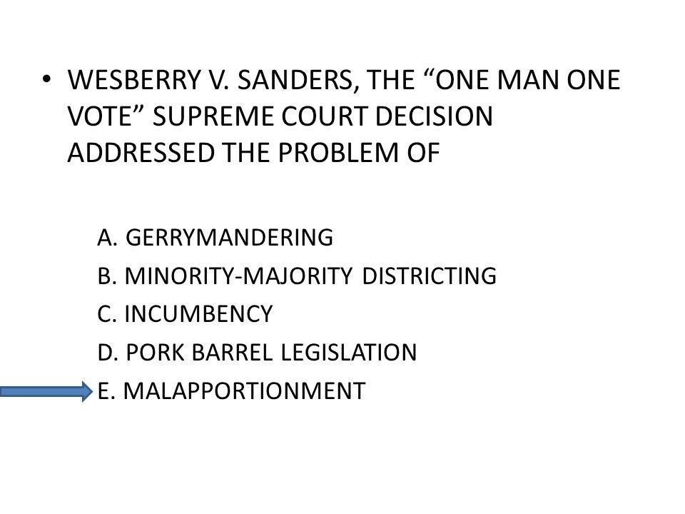 WESBERRY V. SANDERS, THE ONE MAN ONE VOTE SUPREME COURT DECISION ADDRESSED THE PROBLEM OF A. GERRYMANDERING B. MINORITY-MAJORITY DISTRICTING C. INCUMB