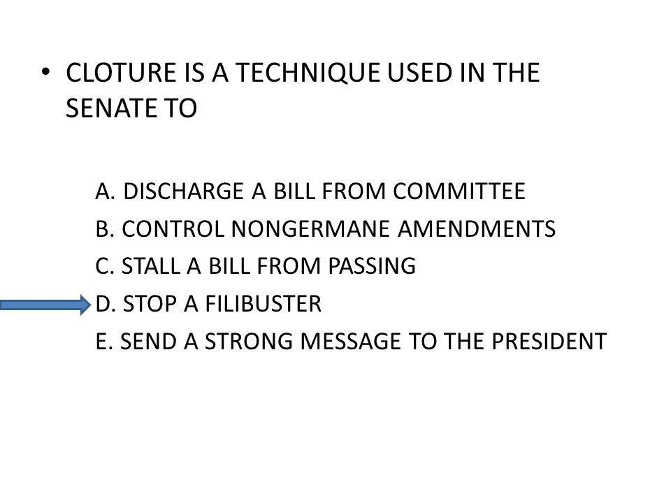 CLOTURE IS A TECHNIQUE USED IN THE SENATE TO A. DISCHARGE A BILL FROM COMMITTEE B. CONTROL NONGERMANE AMENDMENTS C. STALL A BILL FROM PASSING D. STOP