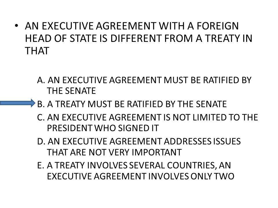 AN EXECUTIVE AGREEMENT WITH A FOREIGN HEAD OF STATE IS DIFFERENT FROM A TREATY IN THAT A.