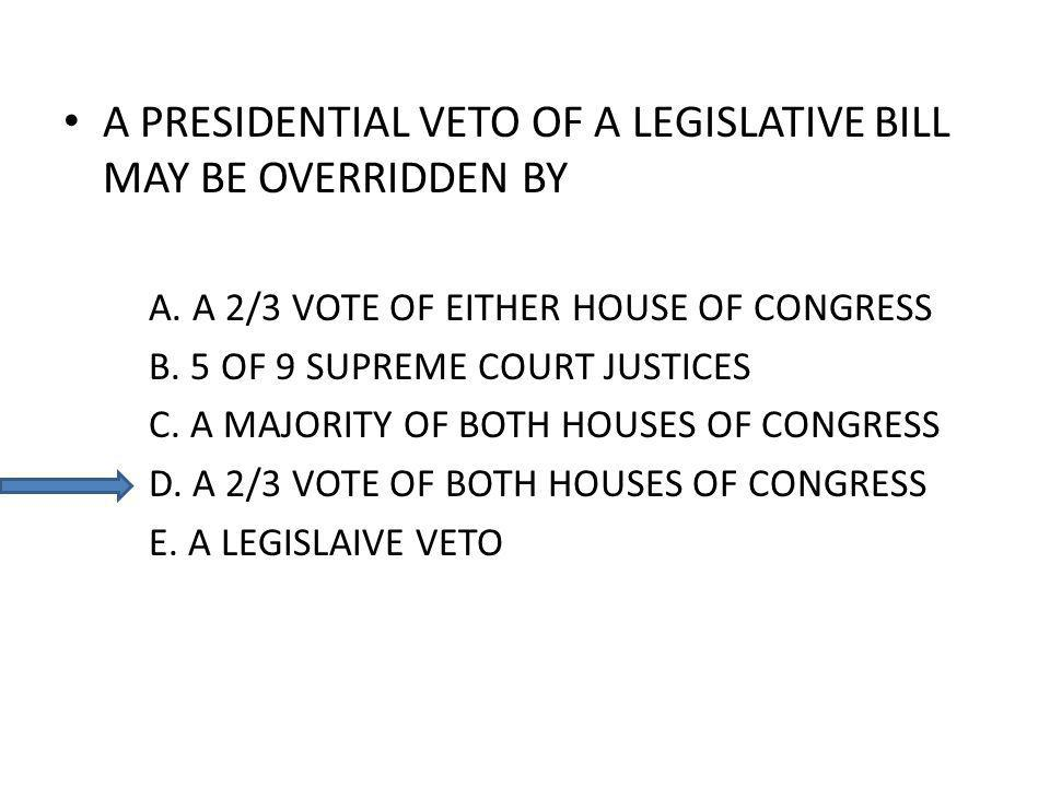 A PRESIDENTIAL VETO OF A LEGISLATIVE BILL MAY BE OVERRIDDEN BY A.