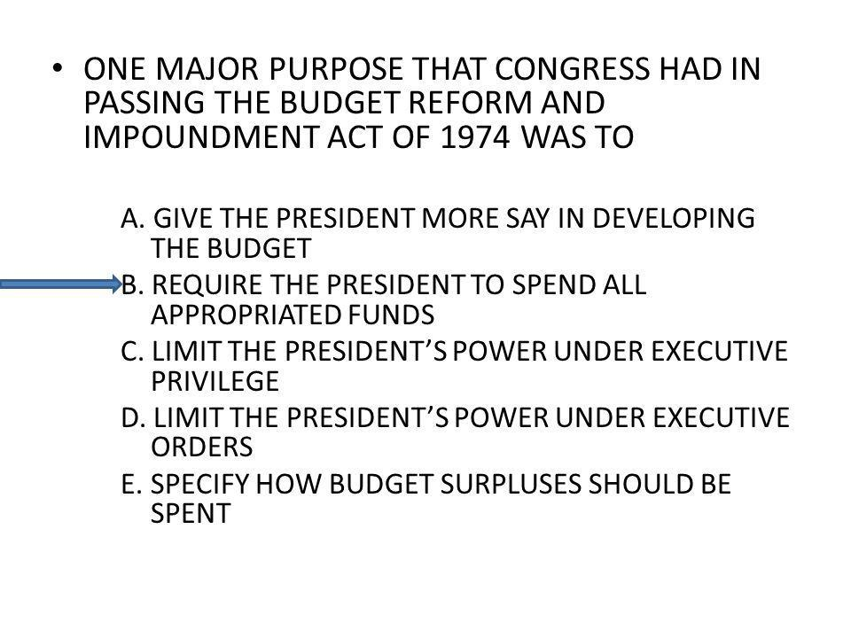 ONE MAJOR PURPOSE THAT CONGRESS HAD IN PASSING THE BUDGET REFORM AND IMPOUNDMENT ACT OF 1974 WAS TO A.