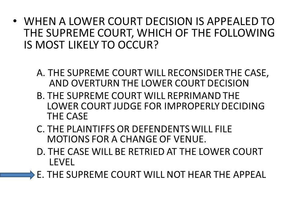 WHEN A LOWER COURT DECISION IS APPEALED TO THE SUPREME COURT, WHICH OF THE FOLLOWING IS MOST LIKELY TO OCCUR? A. THE SUPREME COURT WILL RECONSIDER THE