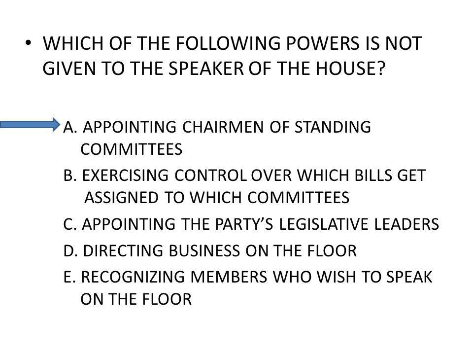 WHICH OF THE FOLLOWING POWERS IS NOT GIVEN TO THE SPEAKER OF THE HOUSE? A. APPOINTING CHAIRMEN OF STANDING COMMITTEES B. EXERCISING CONTROL OVER WHICH