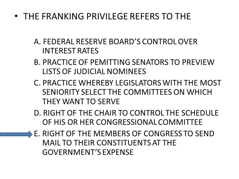 THE FRANKING PRIVILEGE REFERS TO THE A. FEDERAL RESERVE BOARDS CONTROL OVER INTEREST RATES B. PRACTICE OF PEMITTING SENATORS TO PREVIEW LISTS OF JUDIC
