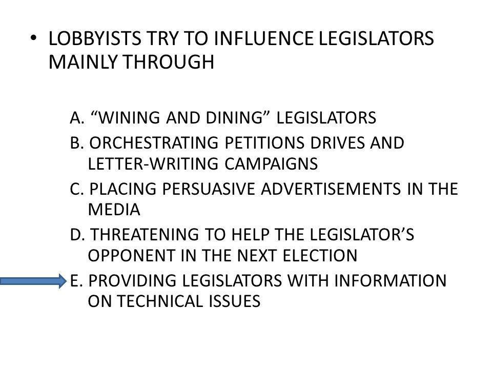 LOBBYISTS TRY TO INFLUENCE LEGISLATORS MAINLY THROUGH A. WINING AND DINING LEGISLATORS B. ORCHESTRATING PETITIONS DRIVES AND LETTER-WRITING CAMPAIGNS