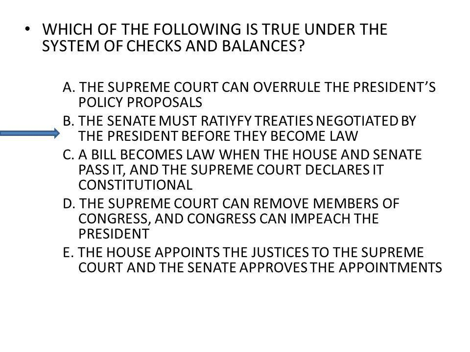 WHICH OF THE FOLLOWING IS TRUE UNDER THE SYSTEM OF CHECKS AND BALANCES? A. THE SUPREME COURT CAN OVERRULE THE PRESIDENTS POLICY PROPOSALS B. THE SENAT