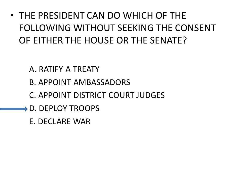 THE PRESIDENT CAN DO WHICH OF THE FOLLOWING WITHOUT SEEKING THE CONSENT OF EITHER THE HOUSE OR THE SENATE? A. RATIFY A TREATY B. APPOINT AMBASSADORS C