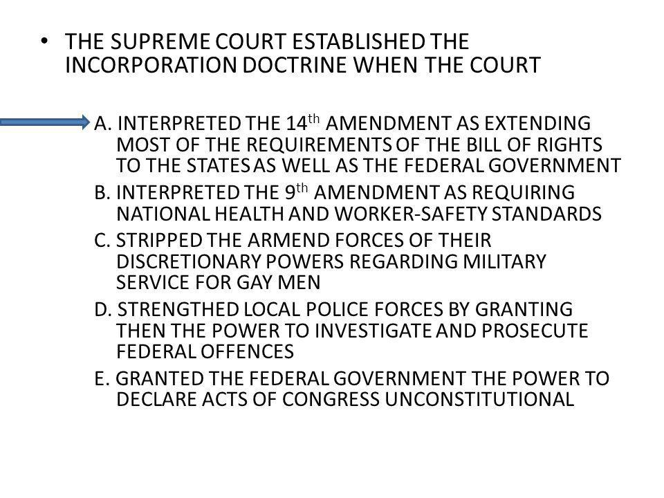THE SUPREME COURT ESTABLISHED THE INCORPORATION DOCTRINE WHEN THE COURT A. INTERPRETED THE 14 th AMENDMENT AS EXTENDING MOST OF THE REQUIREMENTS OF TH