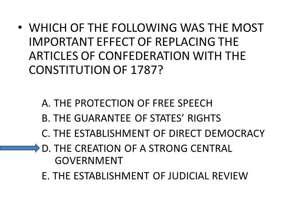 WHICH OF THE FOLLOWING WAS THE MOST IMPORTANT EFFECT OF REPLACING THE ARTICLES OF CONFEDERATION WITH THE CONSTITUTION OF 1787? A. THE PROTECTION OF FR