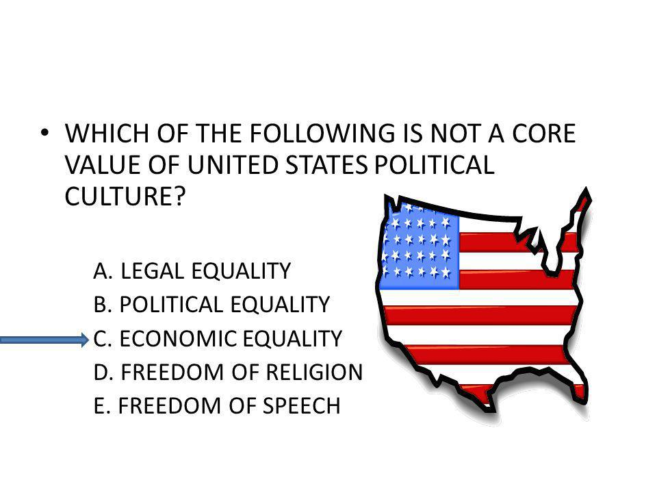 WHICH OF THE FOLLOWING IS NOT A CORE VALUE OF UNITED STATES POLITICAL CULTURE? A. LEGAL EQUALITY B. POLITICAL EQUALITY C. ECONOMIC EQUALITY D. FREEDOM