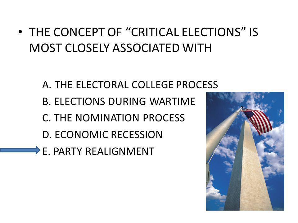 THE CONCEPT OF CRITICAL ELECTIONS IS MOST CLOSELY ASSOCIATED WITH A. THE ELECTORAL COLLEGE PROCESS B. ELECTIONS DURING WARTIME C. THE NOMINATION PROCE