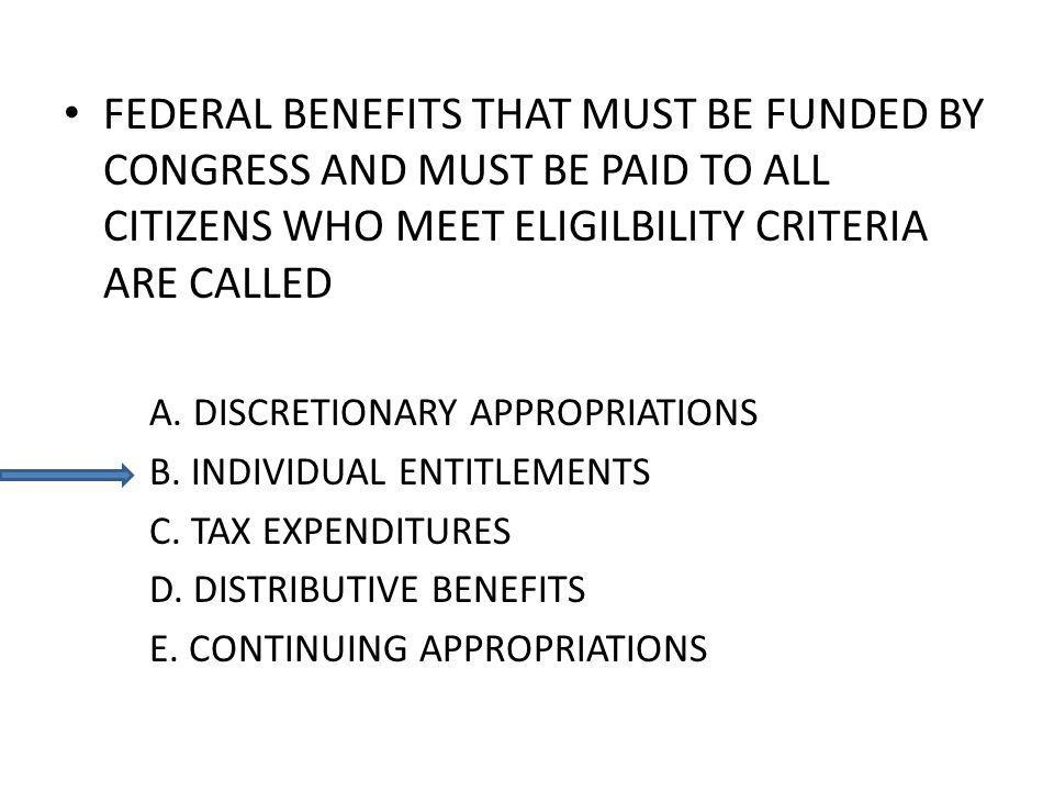 FEDERAL BENEFITS THAT MUST BE FUNDED BY CONGRESS AND MUST BE PAID TO ALL CITIZENS WHO MEET ELIGILBILITY CRITERIA ARE CALLED A. DISCRETIONARY APPROPRIA