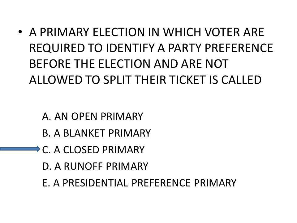 A PRIMARY ELECTION IN WHICH VOTER ARE REQUIRED TO IDENTIFY A PARTY PREFERENCE BEFORE THE ELECTION AND ARE NOT ALLOWED TO SPLIT THEIR TICKET IS CALLED