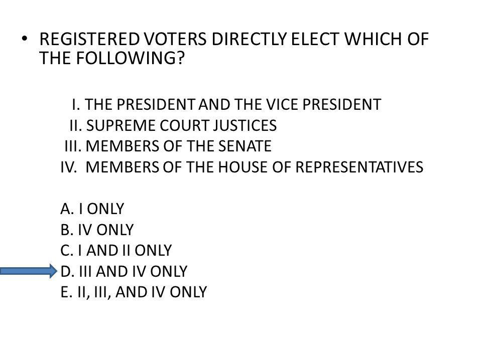 REGISTERED VOTERS DIRECTLY ELECT WHICH OF THE FOLLOWING? I. THE PRESIDENT AND THE VICE PRESIDENT II. SUPREME COURT JUSTICES III. MEMBERS OF THE SENATE