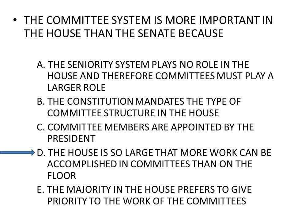 THE COMMITTEE SYSTEM IS MORE IMPORTANT IN THE HOUSE THAN THE SENATE BECAUSE A. THE SENIORITY SYSTEM PLAYS NO ROLE IN THE HOUSE AND THEREFORE COMMITTEE