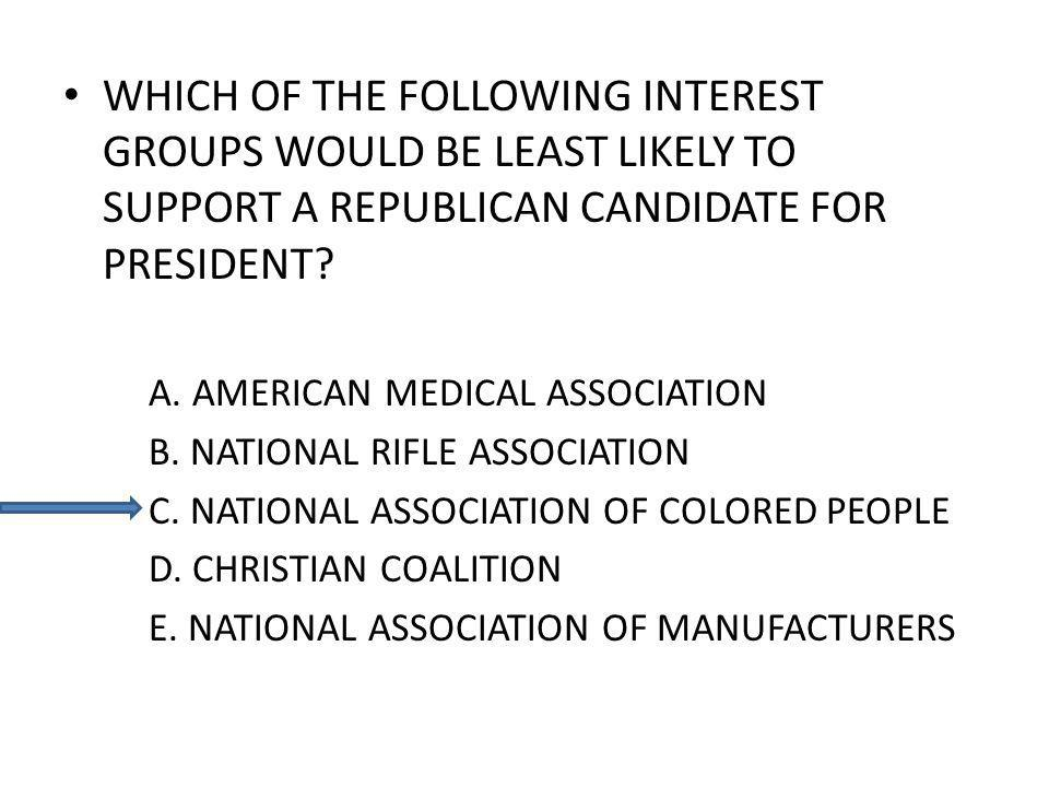 WHICH OF THE FOLLOWING INTEREST GROUPS WOULD BE LEAST LIKELY TO SUPPORT A REPUBLICAN CANDIDATE FOR PRESIDENT? A. AMERICAN MEDICAL ASSOCIATION B. NATIO