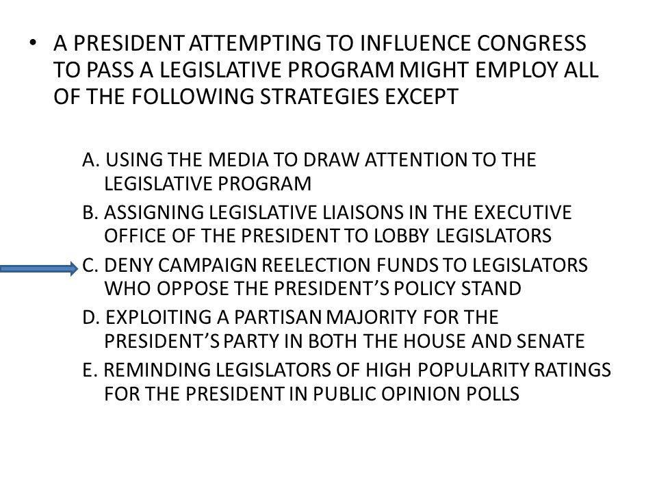 A PRESIDENT ATTEMPTING TO INFLUENCE CONGRESS TO PASS A LEGISLATIVE PROGRAM MIGHT EMPLOY ALL OF THE FOLLOWING STRATEGIES EXCEPT A. USING THE MEDIA TO D
