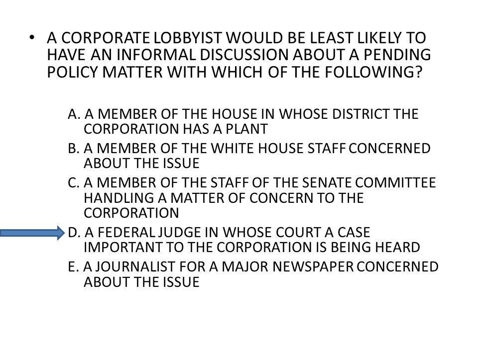 A CORPORATE LOBBYIST WOULD BE LEAST LIKELY TO HAVE AN INFORMAL DISCUSSION ABOUT A PENDING POLICY MATTER WITH WHICH OF THE FOLLOWING? A. A MEMBER OF TH