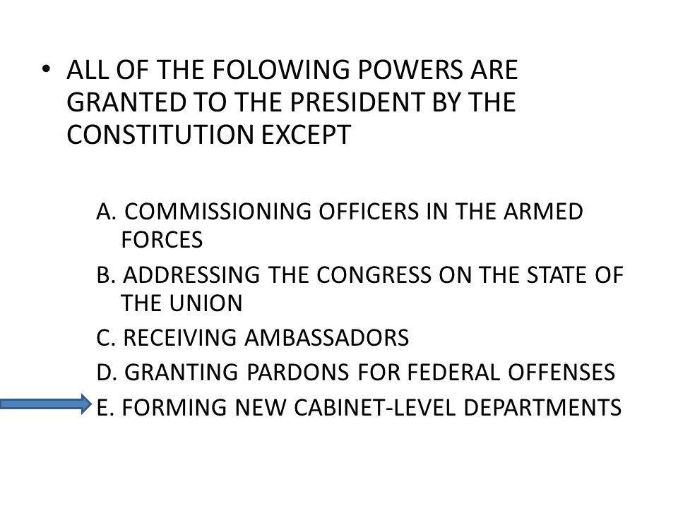 ALL OF THE FOLOWING POWERS ARE GRANTED TO THE PRESIDENT BY THE CONSTITUTION EXCEPT A. COMMISSIONING OFFICERS IN THE ARMED FORCES B. ADDRESSING THE CON