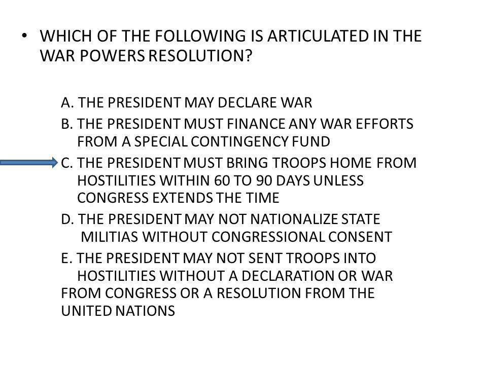 WHICH OF THE FOLLOWING IS ARTICULATED IN THE WAR POWERS RESOLUTION? A. THE PRESIDENT MAY DECLARE WAR B. THE PRESIDENT MUST FINANCE ANY WAR EFFORTS FRO
