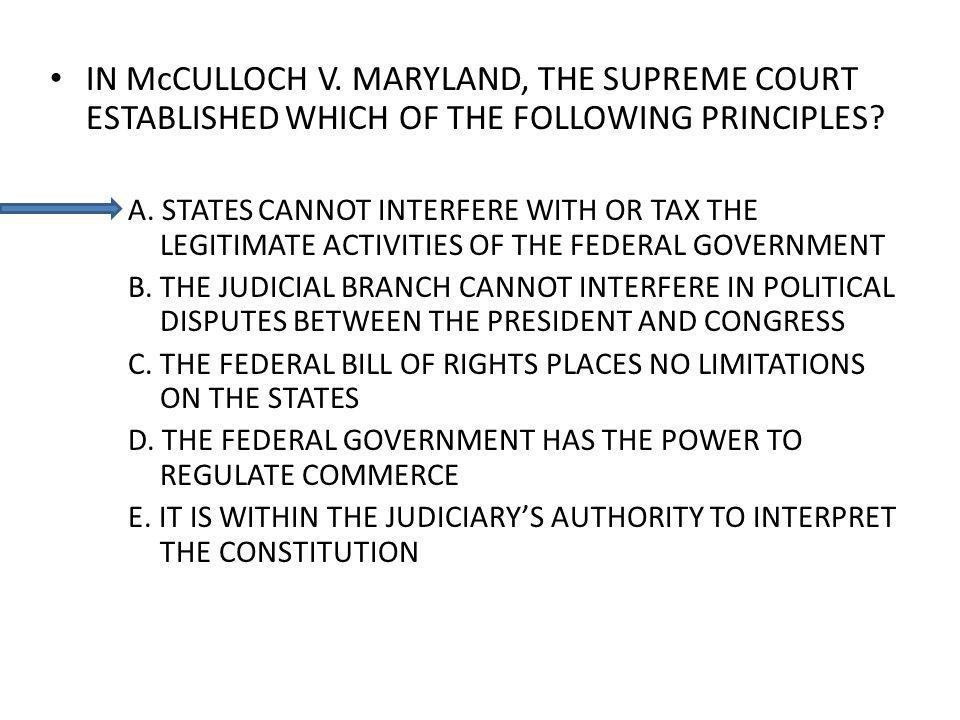 IN McCULLOCH V. MARYLAND, THE SUPREME COURT ESTABLISHED WHICH OF THE FOLLOWING PRINCIPLES? A. STATES CANNOT INTERFERE WITH OR TAX THE LEGITIMATE ACTIV