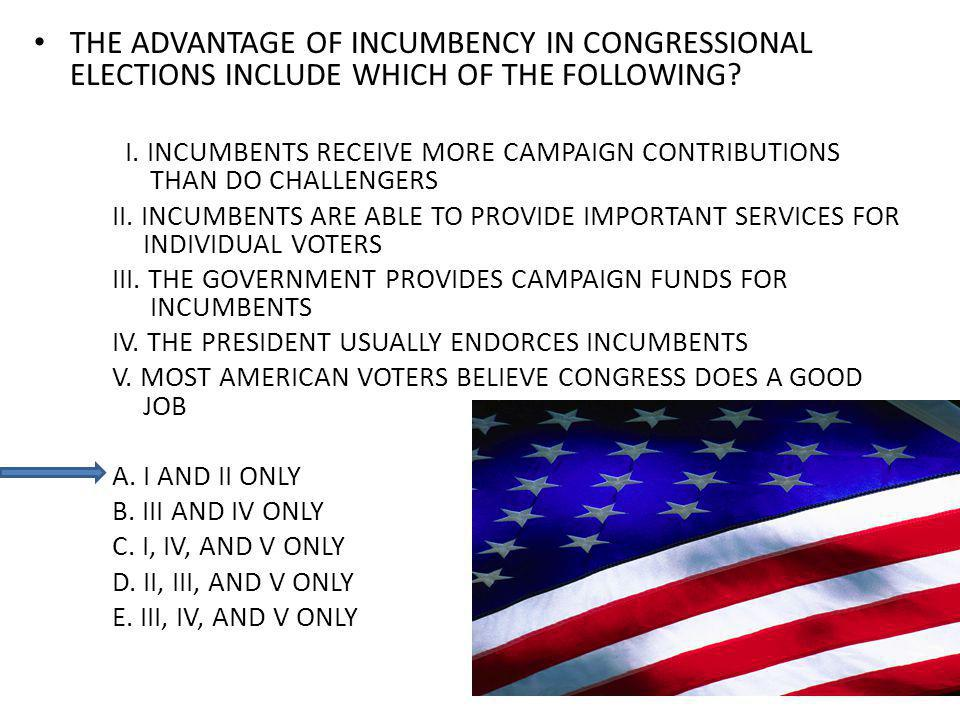THE ADVANTAGE OF INCUMBENCY IN CONGRESSIONAL ELECTIONS INCLUDE WHICH OF THE FOLLOWING.